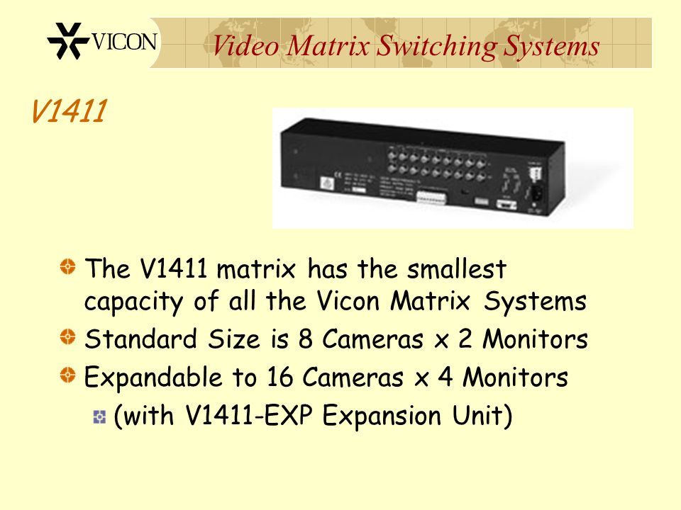 V1411 The V1411 matrix has the smallest capacity of all the Vicon Matrix Systems. Standard Size is 8 Cameras x 2 Monitors.