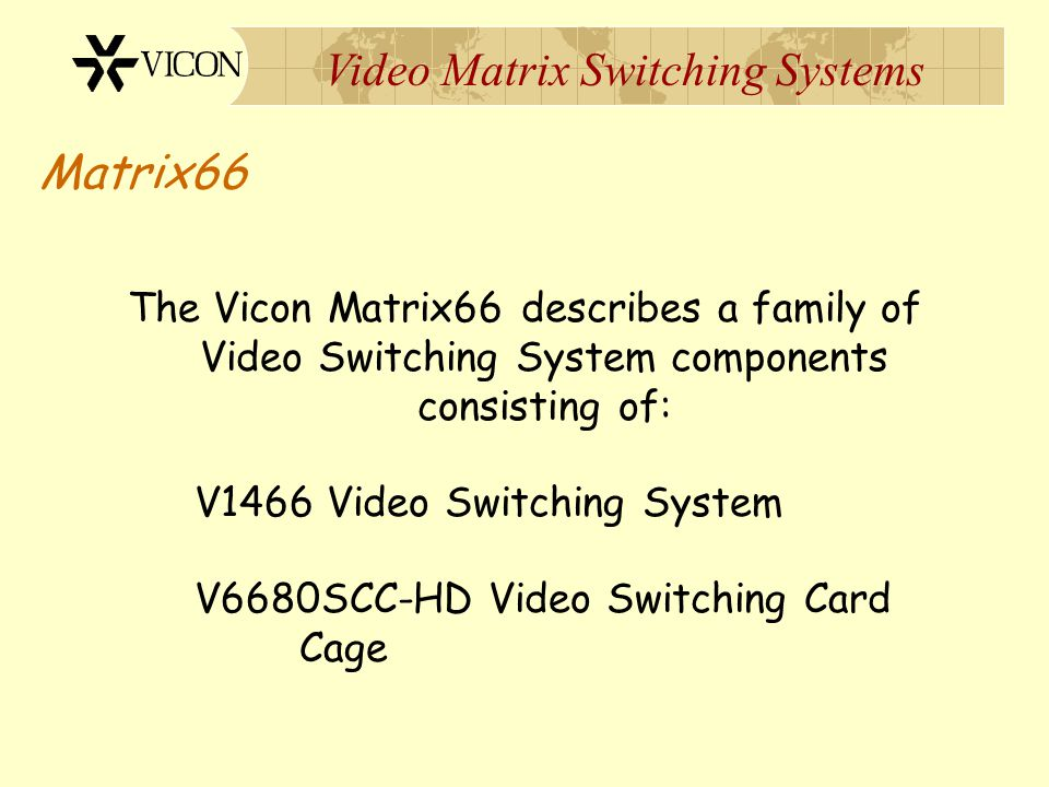 Matrix66 The Vicon Matrix66 describes a family of Video Switching System components consisting of: V1466 Video Switching System.