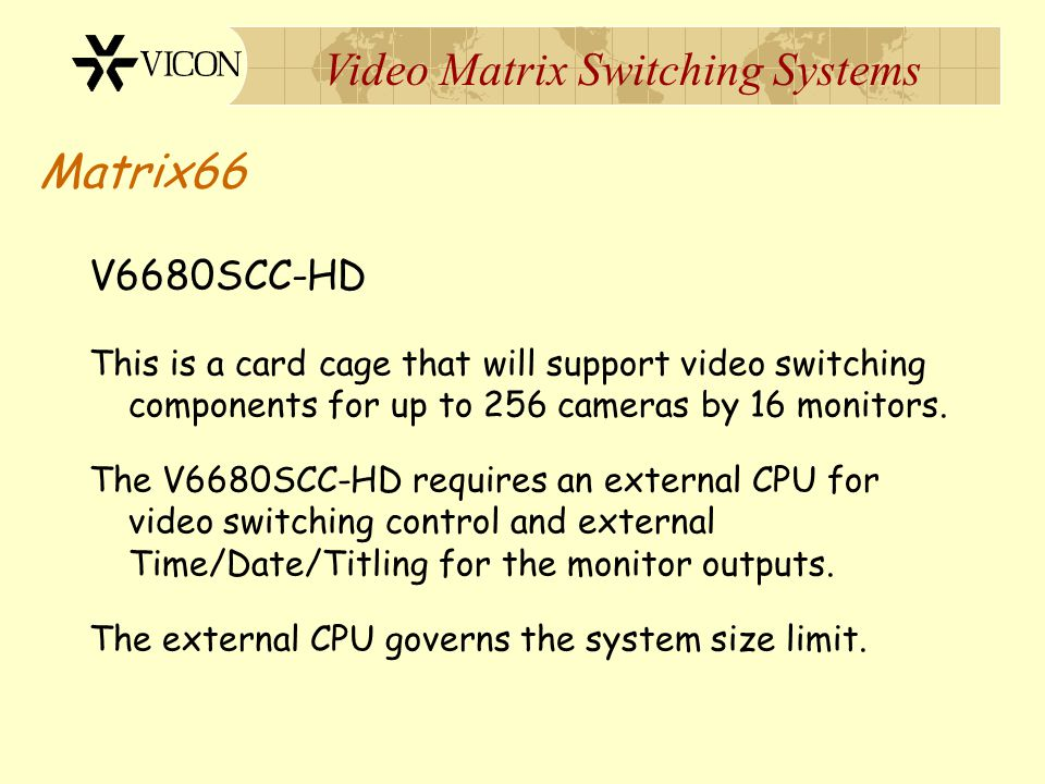 Matrix66 V6680SCC-HD. This is a card cage that will support video switching components for up to 256 cameras by 16 monitors.