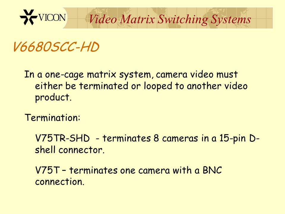 V6680SCC-HD In a one-cage matrix system, camera video must either be terminated or looped to another video product.