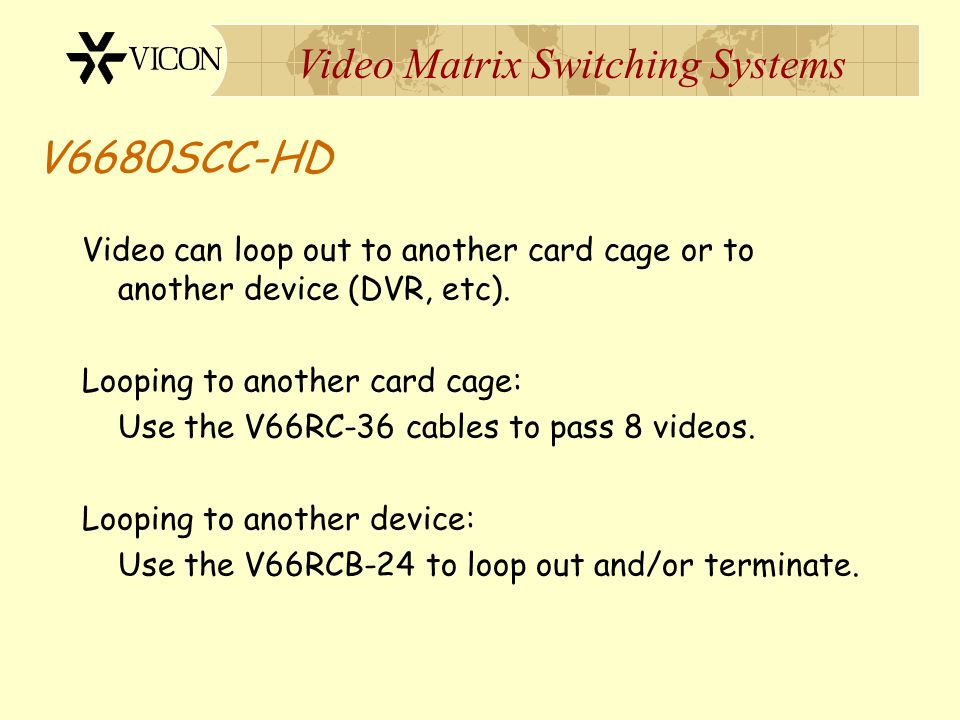 V6680SCC-HD Video can loop out to another card cage or to another device (DVR, etc). Looping to another card cage: