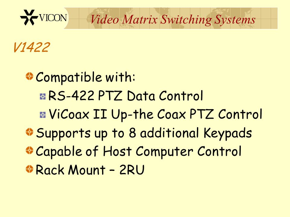 V1422 Compatible with: RS-422 PTZ Data Control. ViCoax II Up-the Coax PTZ Control. Supports up to 8 additional Keypads.