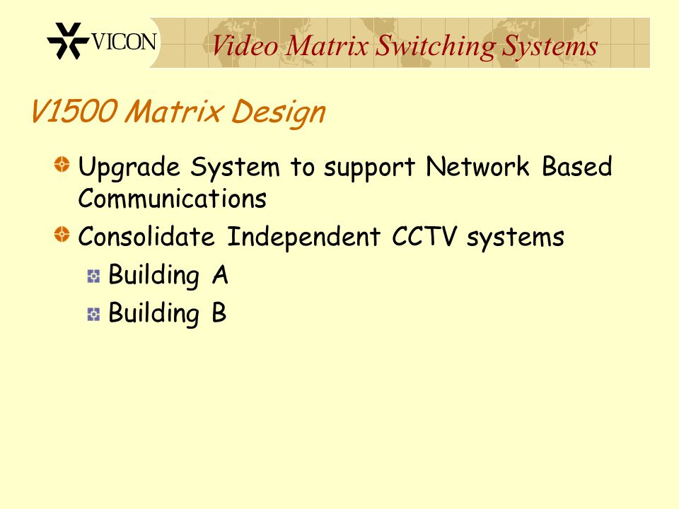 V1500 Matrix Design Upgrade System to support Network Based Communications. Consolidate Independent CCTV systems.