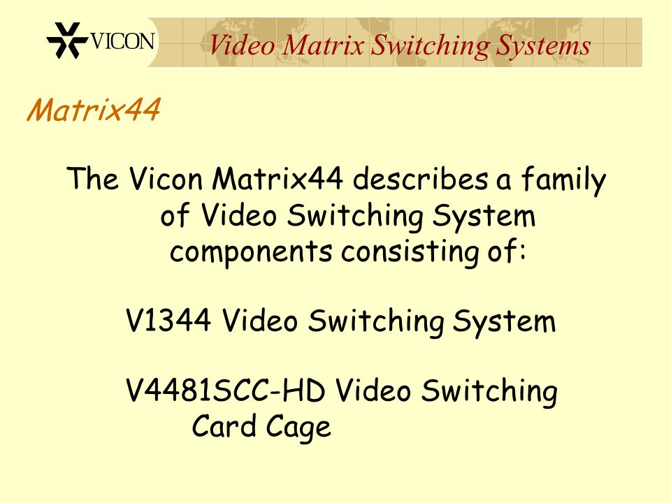 Matrix44 The Vicon Matrix44 describes a family of Video Switching System components consisting of: V1344 Video Switching System.