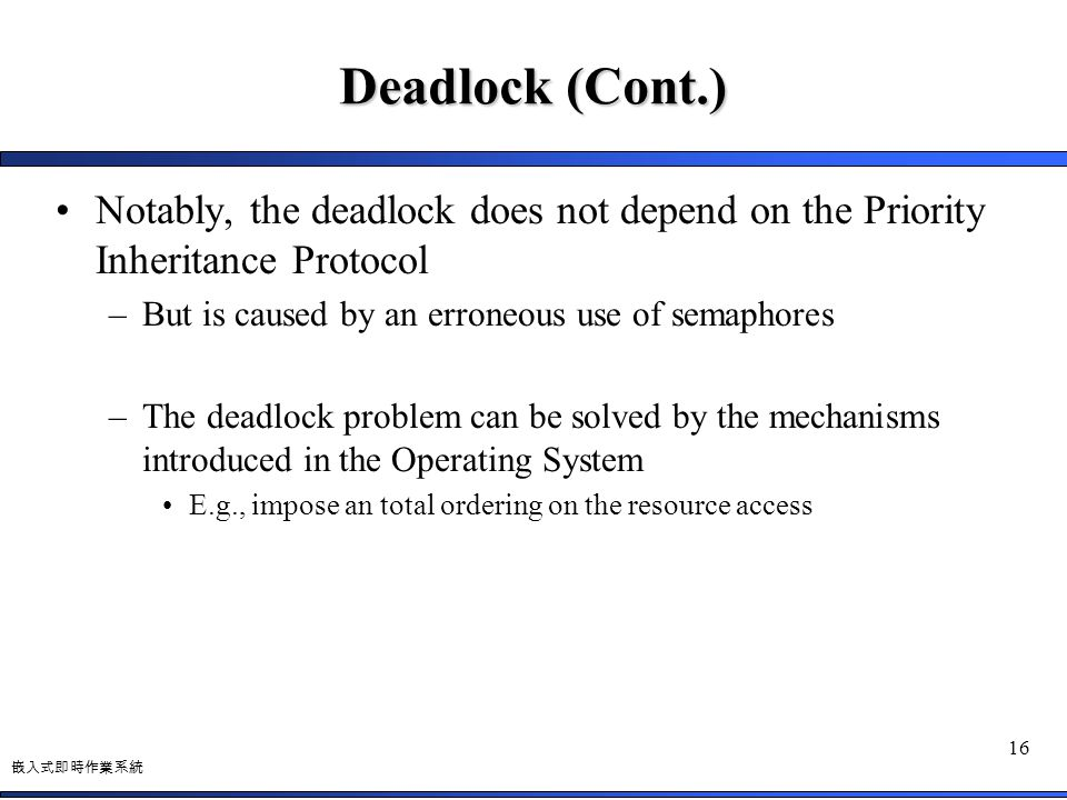 Deadlock (Cont.) Notably, the deadlock does not depend on the Priority Inheritance Protocol. But is caused by an erroneous use of semaphores.