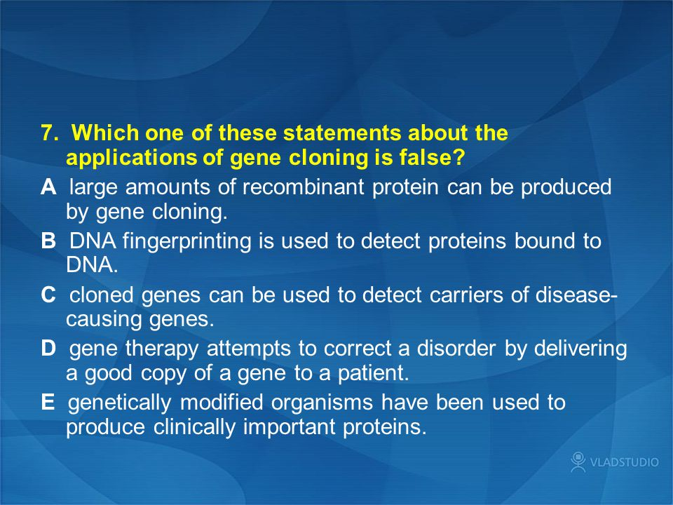 7. Which one of these statements about the applications of gene cloning is false