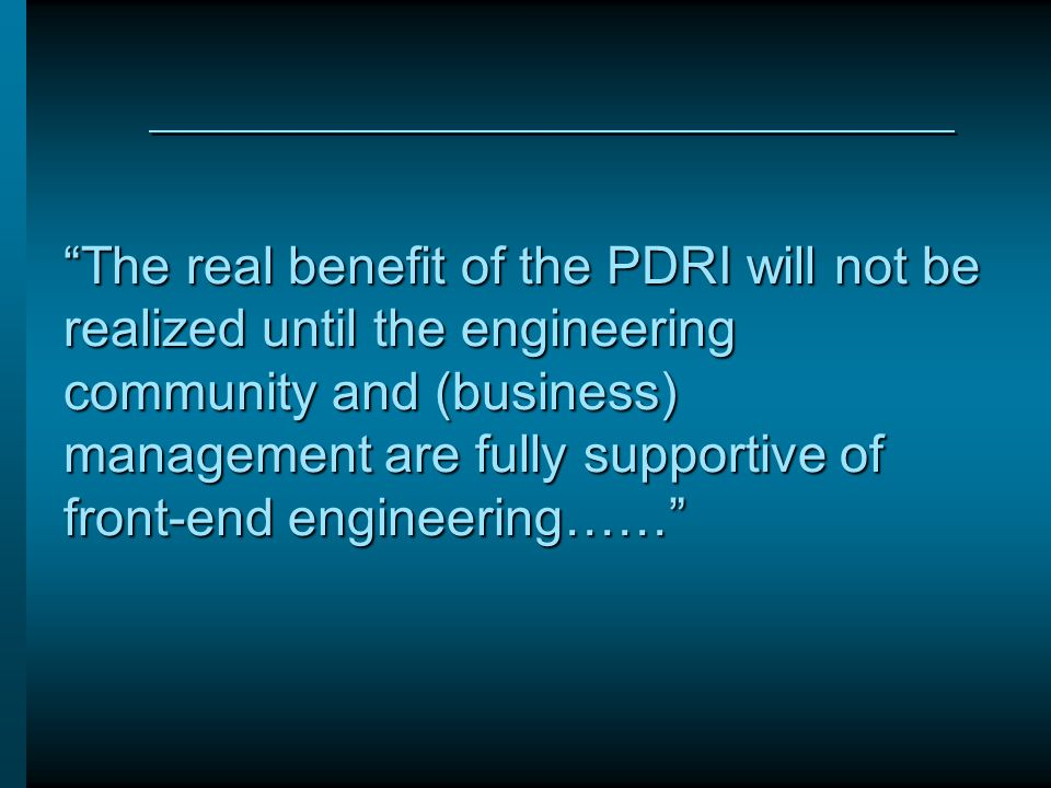 The real benefit of the PDRI will not be realized until the engineering community and (business) management are fully supportive of front-end engineering……