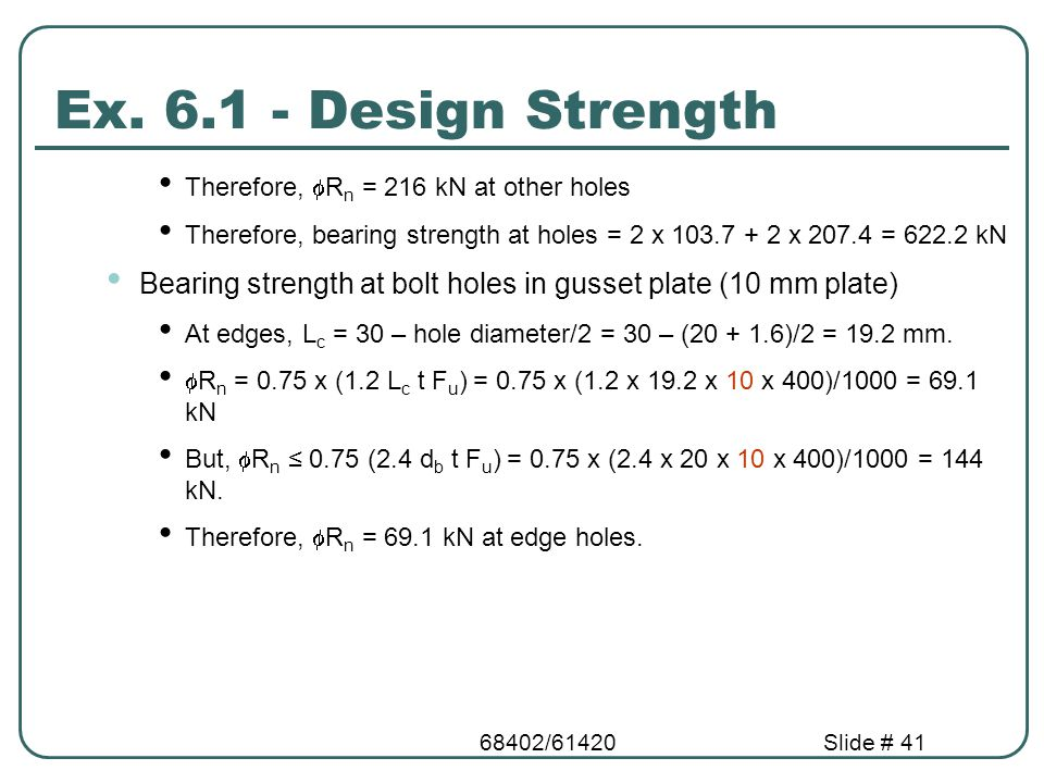 Ex. 6.1 - Design Strength Therefore, Rn = 216 kN at other holes. Therefore, bearing strength at holes = 2 x 103.7 + 2 x 207.4 = 622.2 kN.