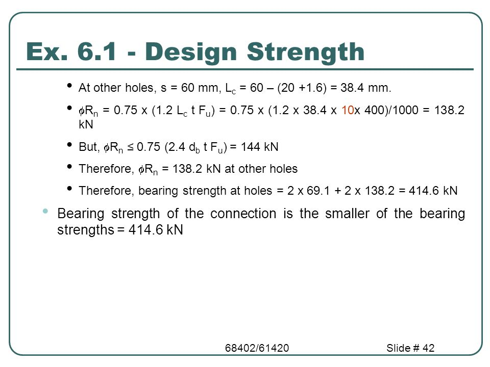 Ex. 6.1 - Design Strength At other holes, s = 60 mm, Lc = 60 – (20 +1.6) = 38.4 mm.