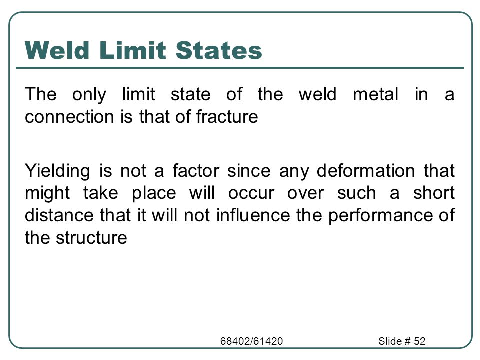 Weld Limit States The only limit state of the weld metal in a connection is that of fracture.
