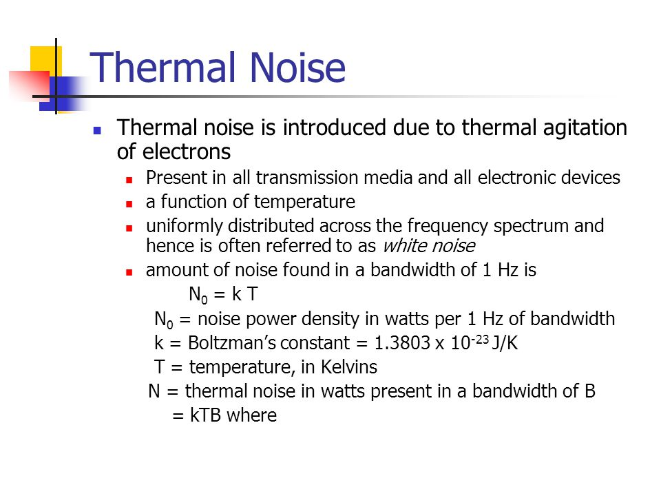 Thermal Noise Thermal noise is introduced due to thermal agitation of electrons. Present in all transmission media and all electronic devices.