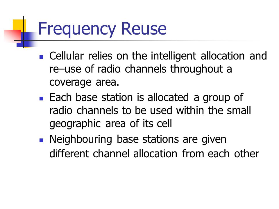 Frequency Reuse Cellular relies on the intelligent allocation and re–use of radio channels throughout a coverage area.