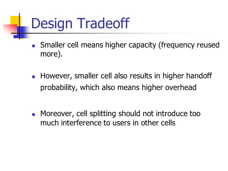 Design Tradeoff Smaller cell means higher capacity (frequency reused more).