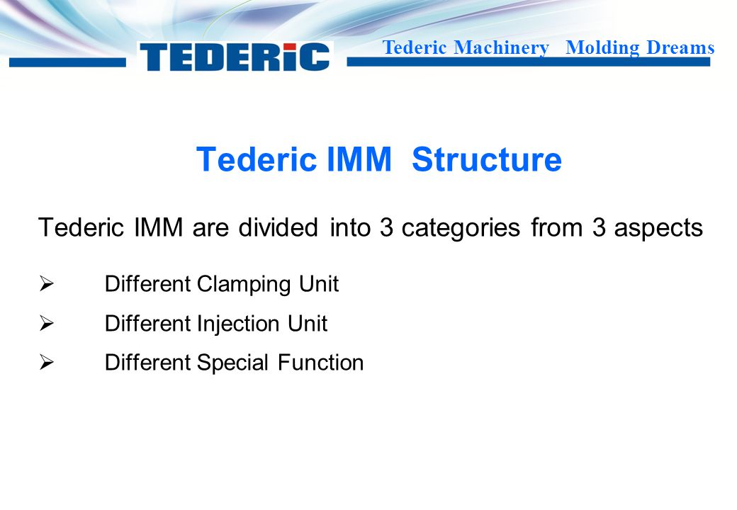 Tederic IMM Structure Tederic IMM are divided into 3 categories from 3 aspects. Different Clamping Unit.