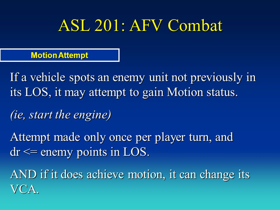 ASL 201: AFV Combat Motion Attempt. If a vehicle spots an enemy unit not previously in its LOS, it may attempt to gain Motion status.