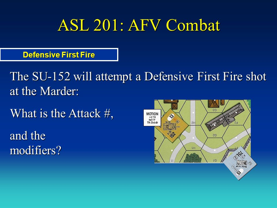 ASL 201: AFV Combat Defensive First Fire. The SU-152 will attempt a Defensive First Fire shot at the Marder: