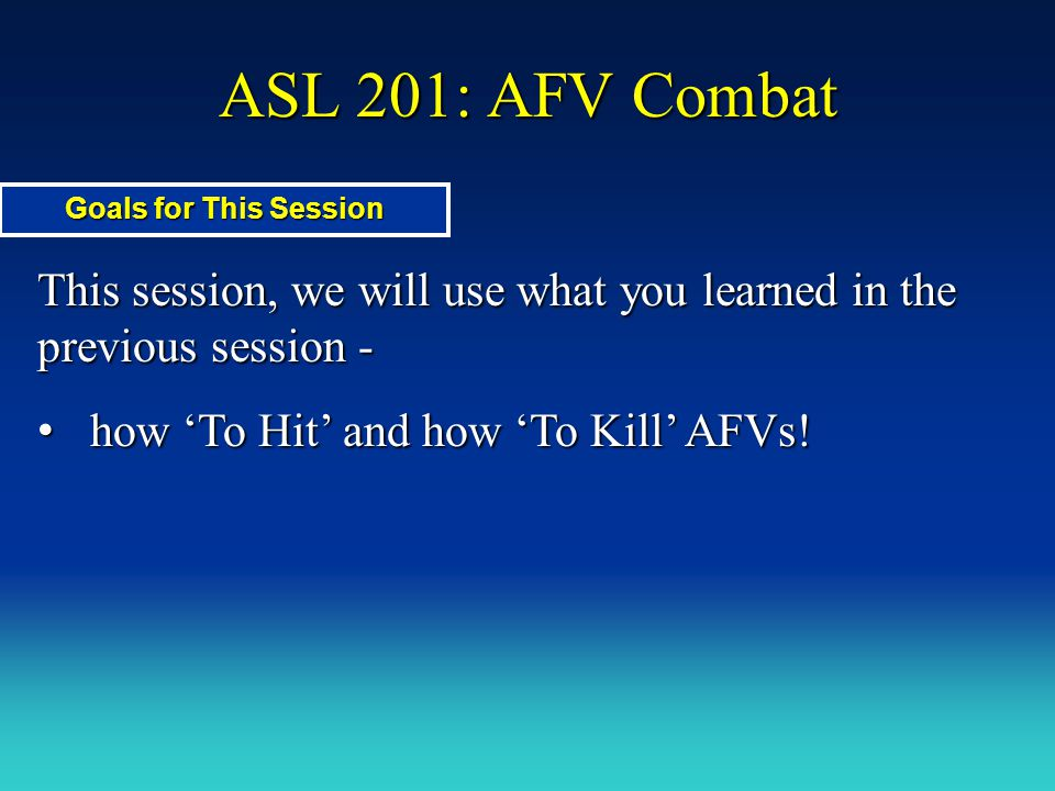 ASL 201: AFV Combat Goals for This Session. This session, we will use what you learned in the previous session -