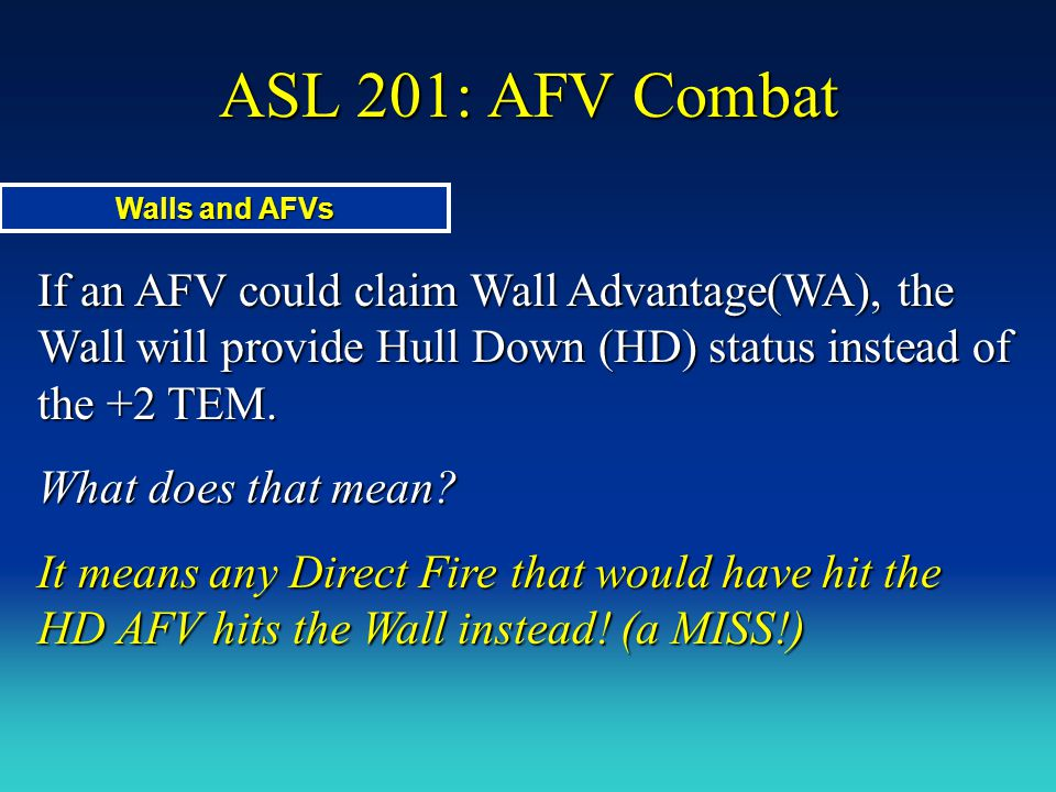 ASL 201: AFV Combat Walls and AFVs. If an AFV could claim Wall Advantage(WA), the Wall will provide Hull Down (HD) status instead of the +2 TEM.