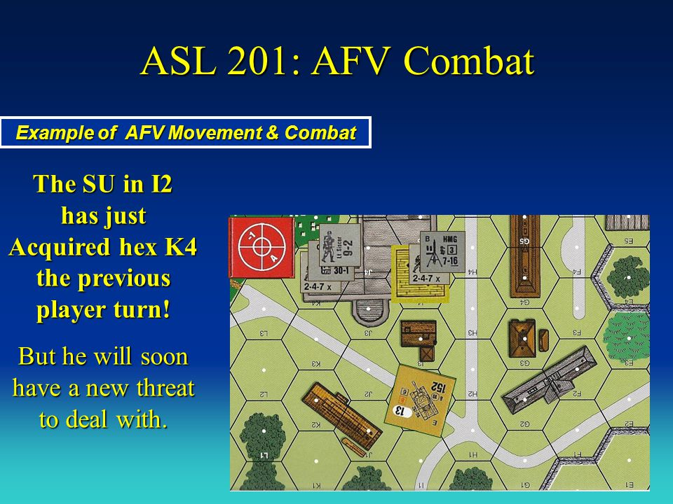 ASL 201: AFV Combat Example of AFV Movement & Combat. The SU in I2 has just Acquired hex K4 the previous player turn!