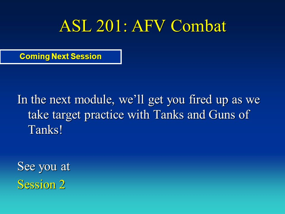 ASL 201: AFV Combat Coming Next Session. In the next module, we'll get you fired up as we take target practice with Tanks and Guns of Tanks!