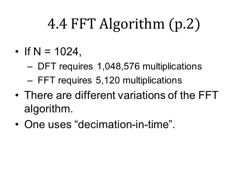4.4 FFT Algorithm (p.2) If N = 1024, DFT requires 1,048,576 multiplications. FFT requires 5,120 multiplications.