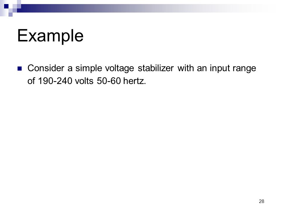Example Consider a simple voltage stabilizer with an input range of 190-240 volts 50-60 hertz.