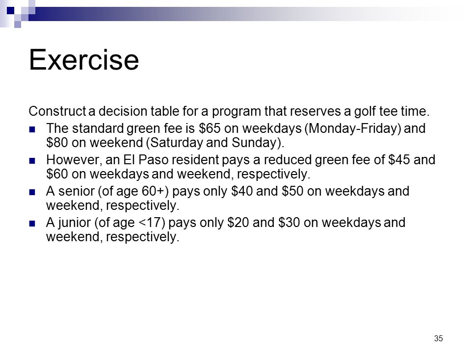 Exercise Construct a decision table for a program that reserves a golf tee time.