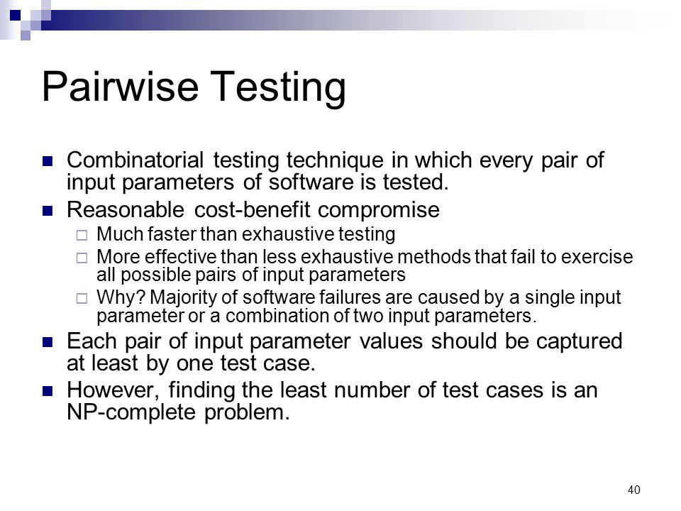 Pairwise Testing Combinatorial testing technique in which every pair of input parameters of software is tested.