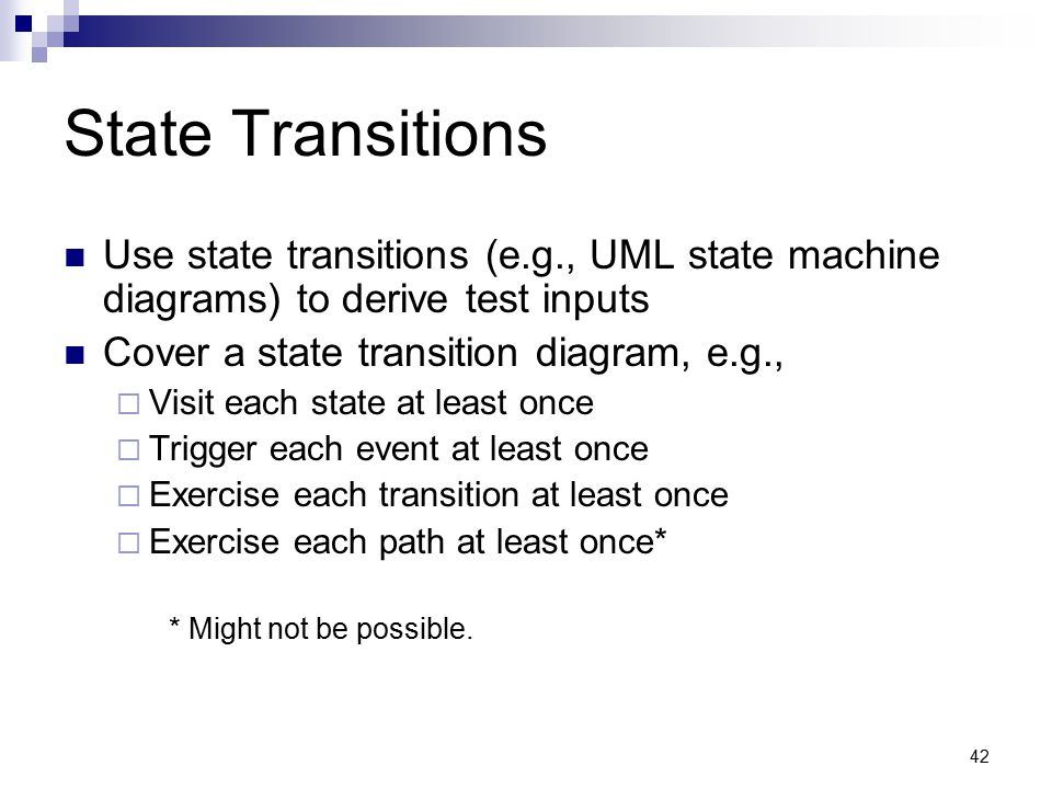 State Transitions Use state transitions (e.g., UML state machine diagrams) to derive test inputs. Cover a state transition diagram, e.g.,
