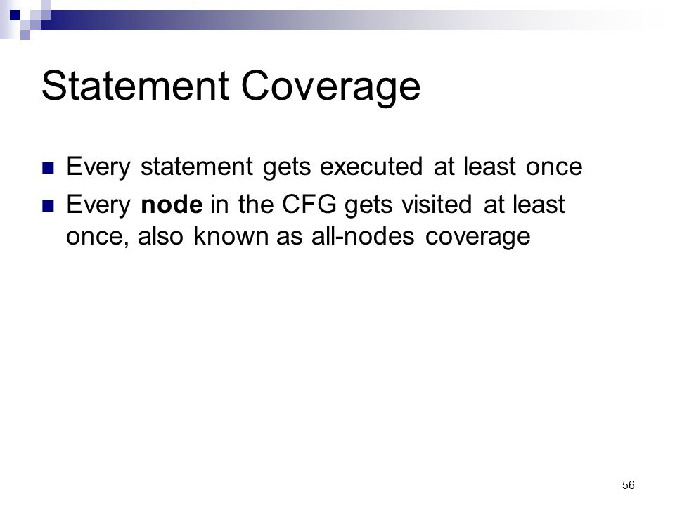 Statement Coverage Every statement gets executed at least once