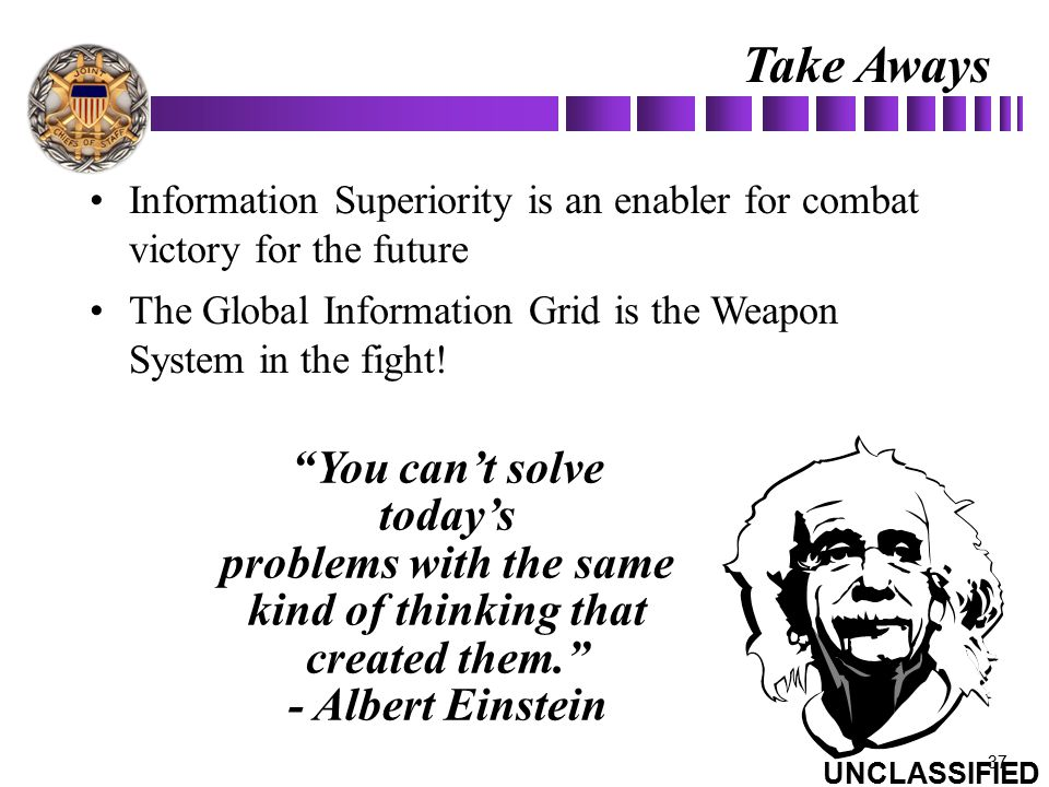 Take Aways Information Superiority is an enabler for combat victory for the future. The Global Information Grid is the Weapon System in the fight!