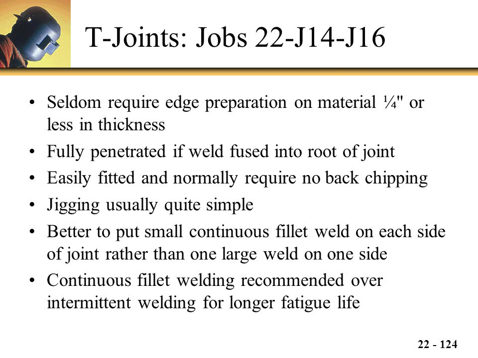T-Joints: Jobs 22-J14-J16 Seldom require edge preparation on material ¼ or less in thickness. Fully penetrated if weld fused into root of joint.