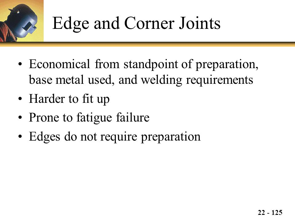 Edge and Corner Joints Economical from standpoint of preparation, base metal used, and welding requirements.