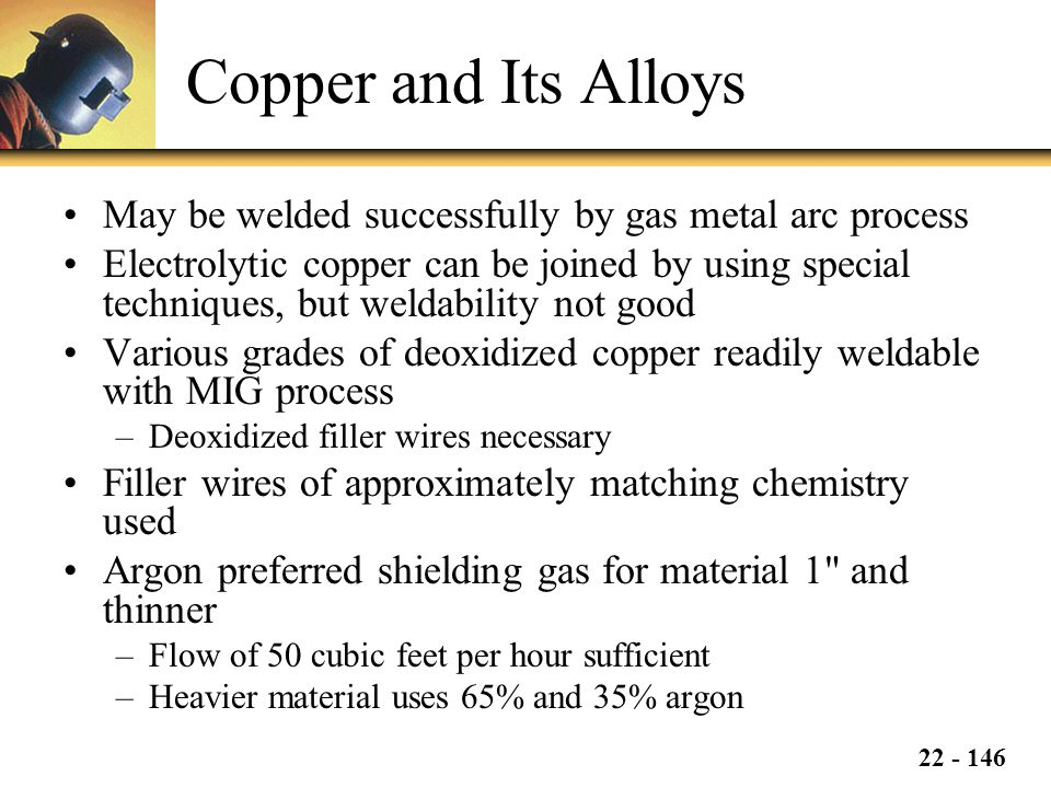 Copper and Its Alloys May be welded successfully by gas metal arc process.