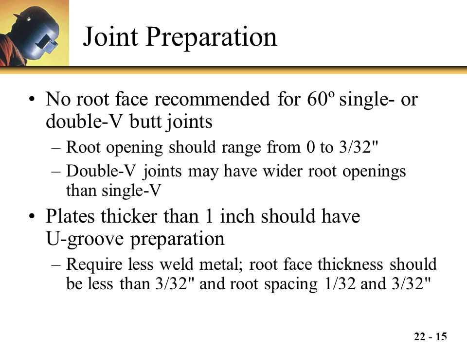 Joint Preparation No root face recommended for 60º single- or double-V butt joints. Root opening should range from 0 to 3/32