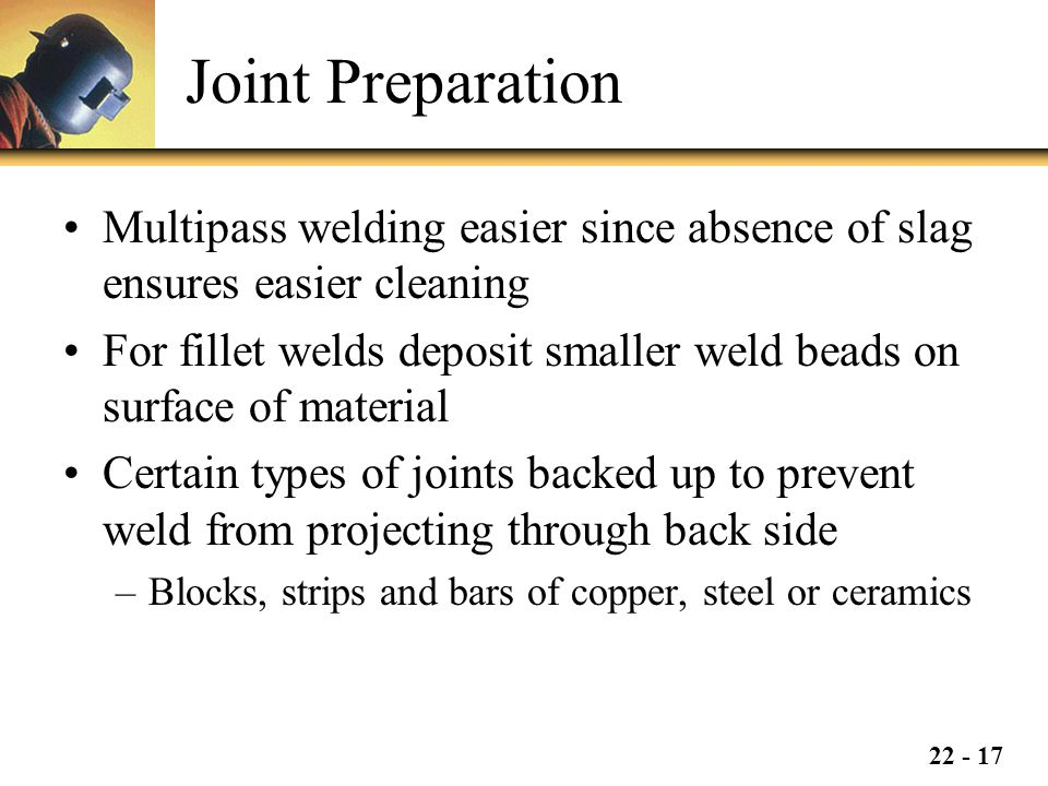 Joint Preparation Multipass welding easier since absence of slag ensures easier cleaning.