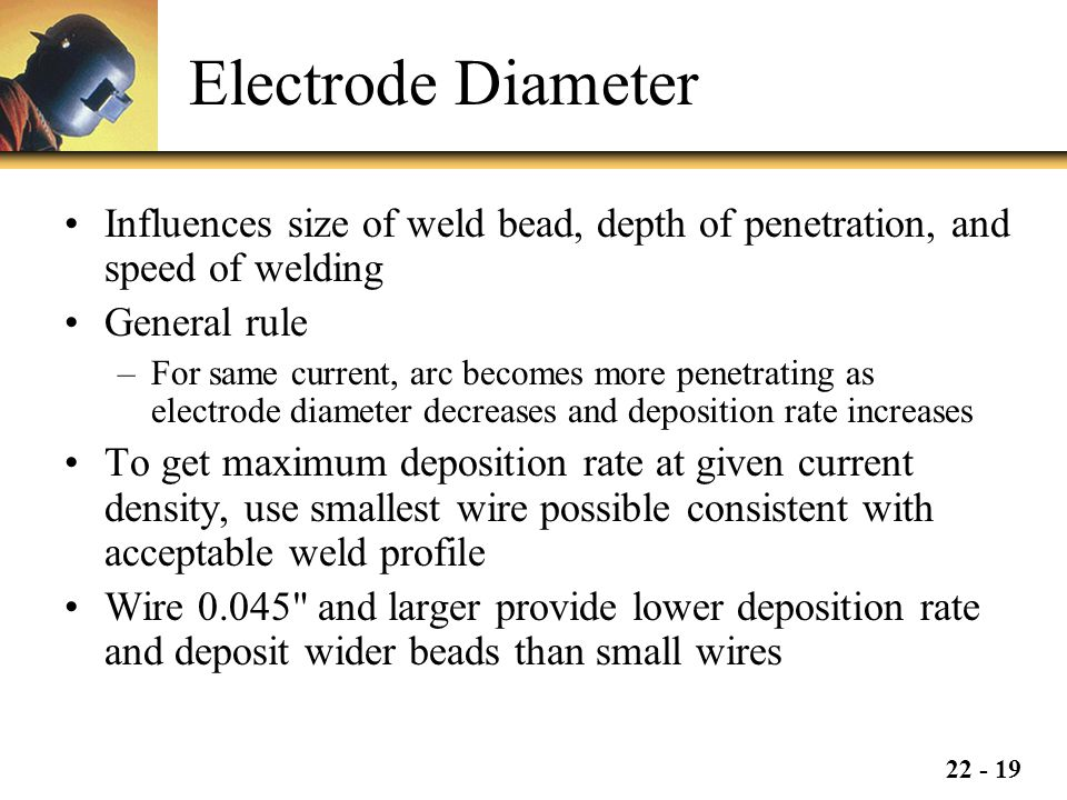 Electrode Diameter Influences size of weld bead, depth of penetration, and speed of welding. General rule.