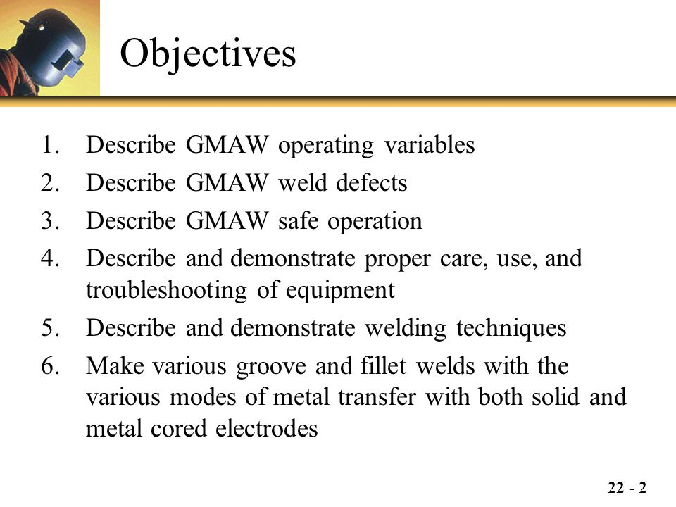 Objectives Describe GMAW operating variables