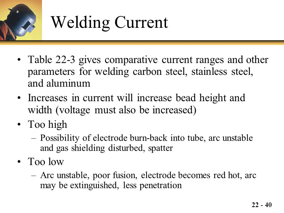 Welding Current Table 22-3 gives comparative current ranges and other parameters for welding carbon steel, stainless steel, and aluminum.