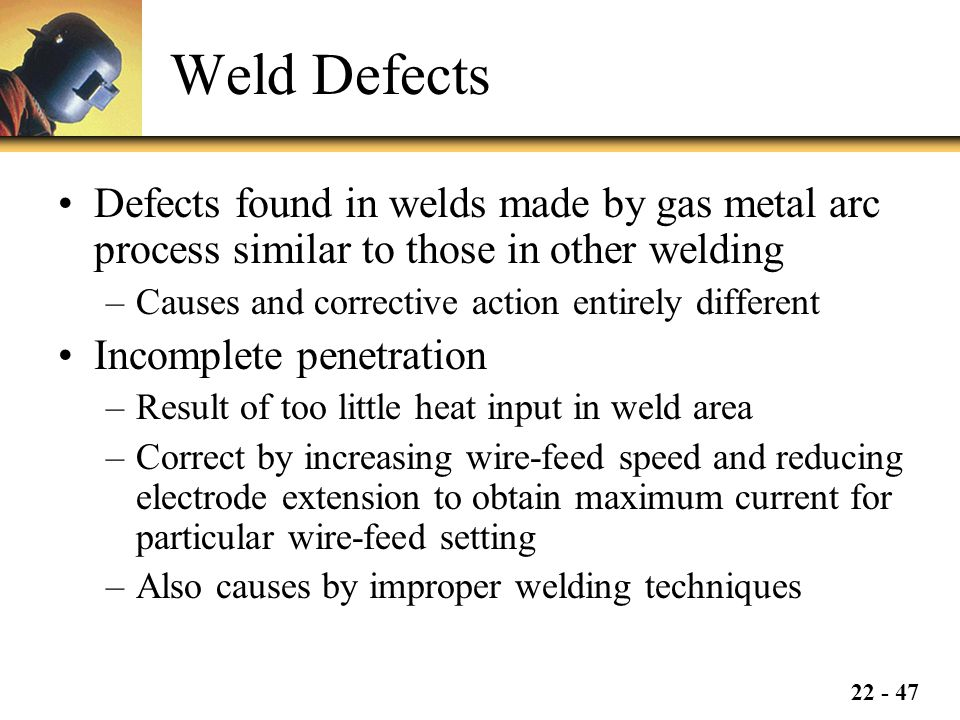 Weld Defects Defects found in welds made by gas metal arc process similar to those in other welding.