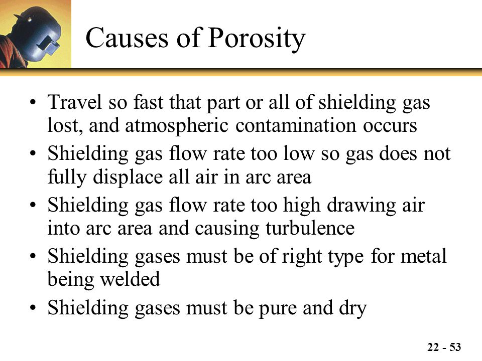 Causes of Porosity Travel so fast that part or all of shielding gas lost, and atmospheric contamination occurs.