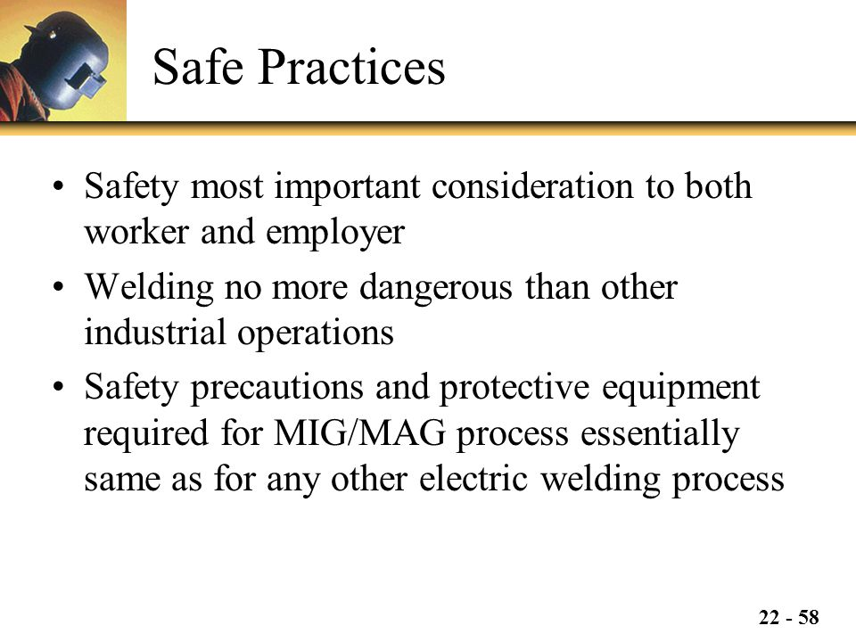 Safe Practices Safety most important consideration to both worker and employer. Welding no more dangerous than other industrial operations.