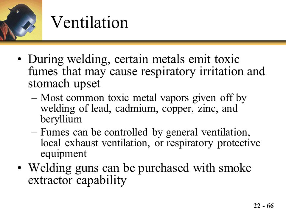 Ventilation During welding, certain metals emit toxic fumes that may cause respiratory irritation and stomach upset.