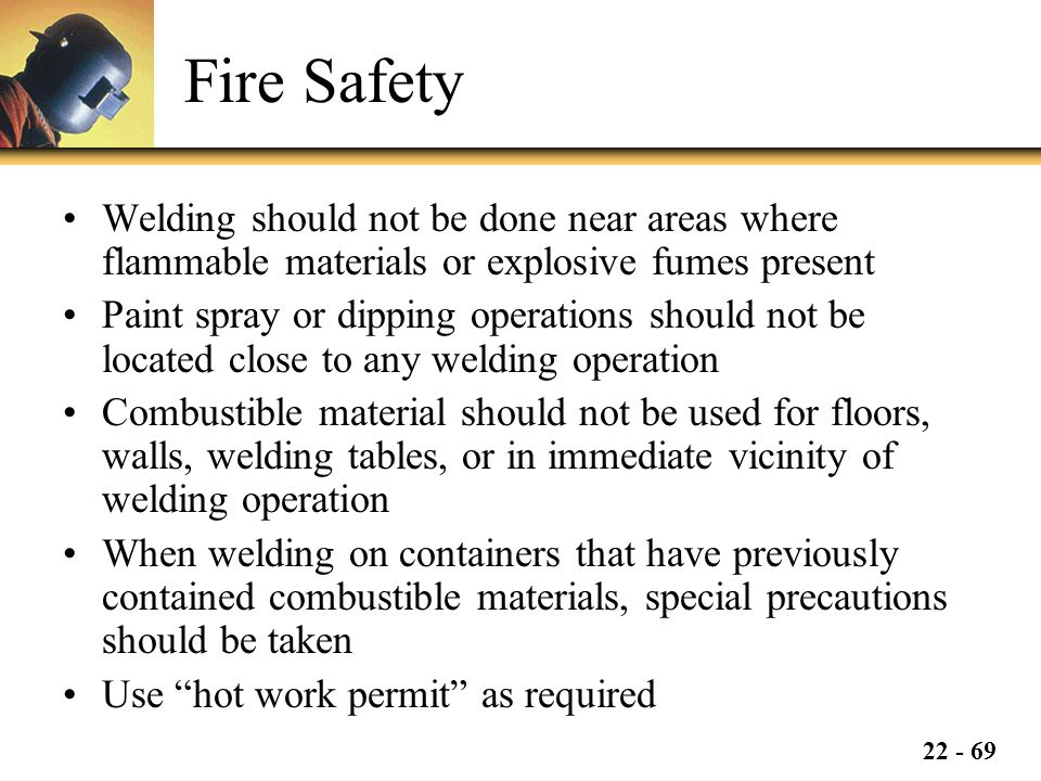 Fire Safety Welding should not be done near areas where flammable materials or explosive fumes present.