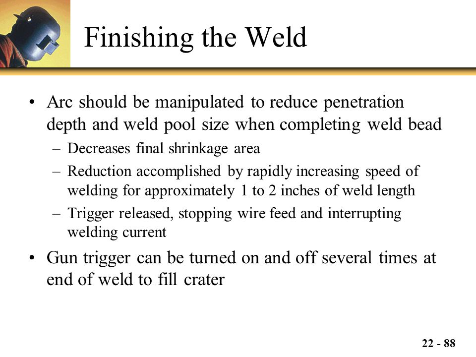 Finishing the Weld Arc should be manipulated to reduce penetration depth and weld pool size when completing weld bead.
