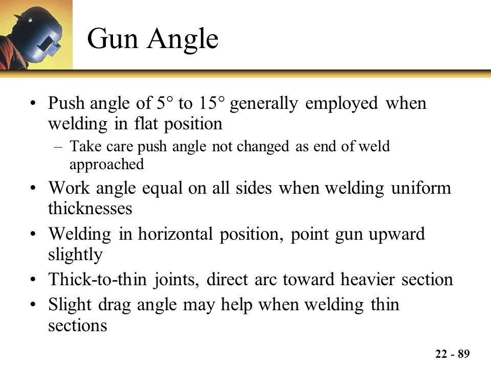 Gun Angle Push angle of 5° to 15° generally employed when welding in flat position. Take care push angle not changed as end of weld approached.