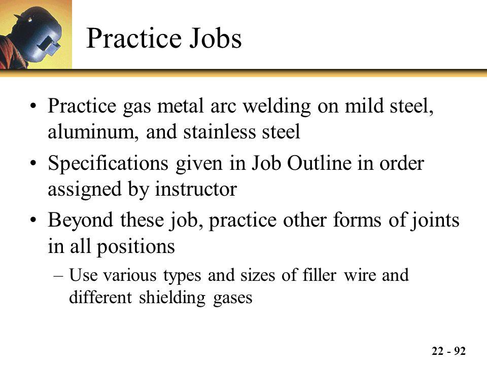Practice Jobs Practice gas metal arc welding on mild steel, aluminum, and stainless steel.