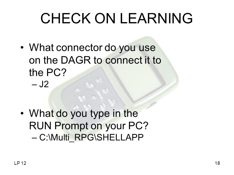 CHECK ON LEARNING What connector do you use on the DAGR to connect it to the PC J2. What do you type in the RUN Prompt on your PC
