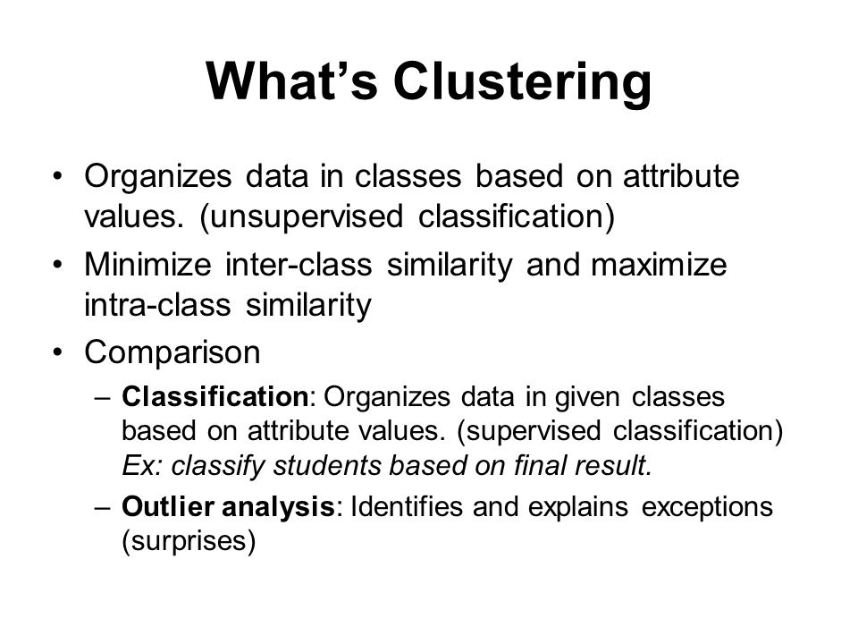 What's Clustering Organizes data in classes based on attribute values. (unsupervised classification)