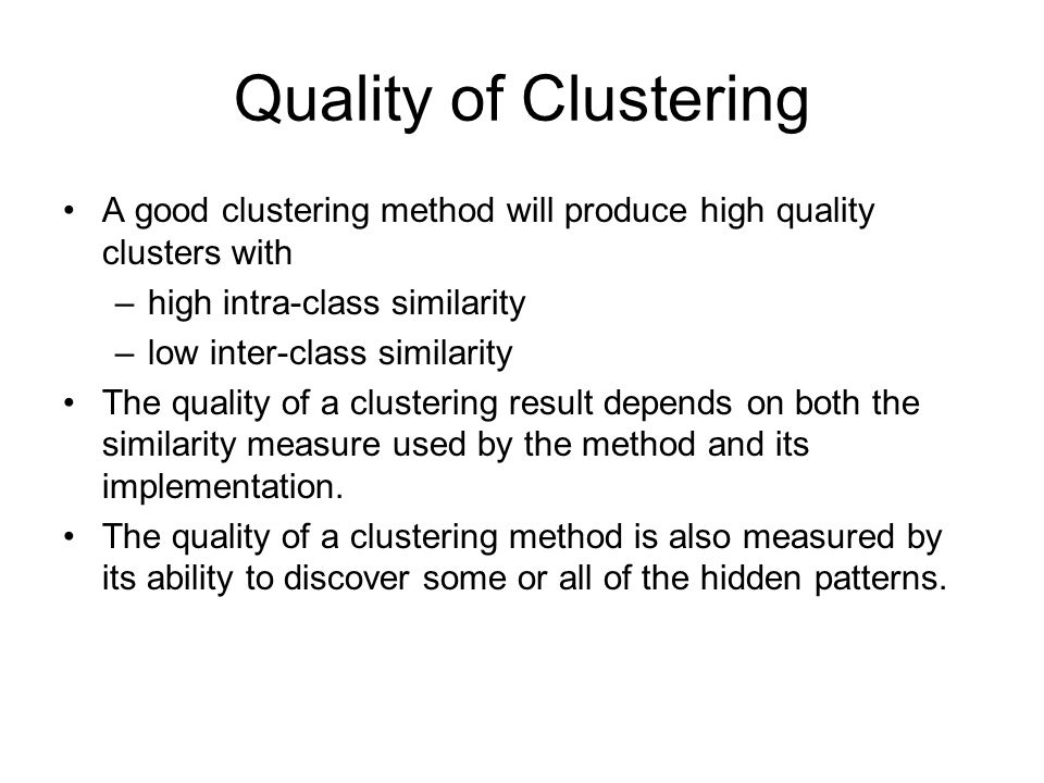 Quality of Clustering A good clustering method will produce high quality clusters with. high intra-class similarity.
